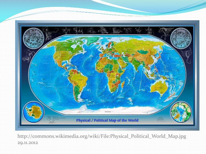 Http://commons.wikimedia.org/wiki/File:Physical_Political_World_Map.jpg 29.11.2012