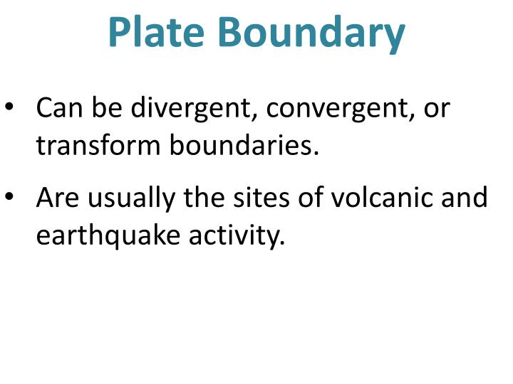 Can be divergent, convergent, or transform boundaries.