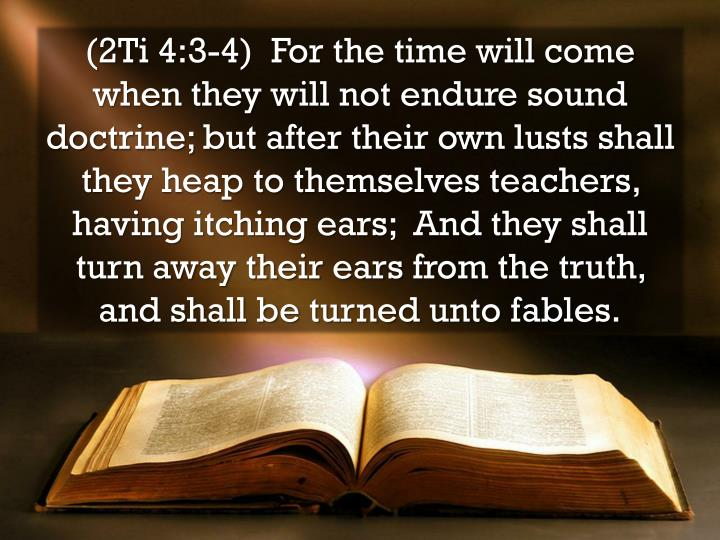 (2Ti 4:3-4)  For the time will come when they will not endure sound doctrine; but after their own lusts shall they heap to themselves teachers, having itching ears;  And they shall turn away their ears from the truth, and shall be turned unto fables.