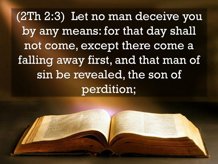 (2Th 2:3)  Let no man deceive you by any means: for that day shall not come, except there come a falling away first, and that man of sin be revealed, the son of perdition;