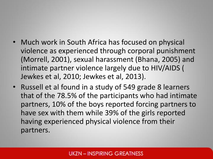 Much work in South Africa has focused on physical violence as experienced through corporal punishment (Morrell, 2001), sexual harassment (Bhana, 2005) and intimate partner violence largely due to HIV/AIDS (