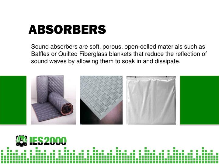 Sound absorbers are soft, porous, open-celled materials such as Baffles or Quilted Fiberglass blankets that reduce the reflection of sound