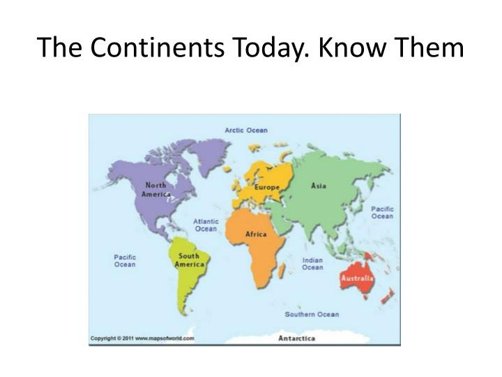 The Continents Today. Know Them