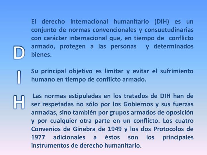 El derecho internacional humanitario (DIH) es un conjunto de normas convencionales y consuetudinarias con carácter internacional que, en tiempo de  conflicto armado, protegen a las personas  y determinados bienes.