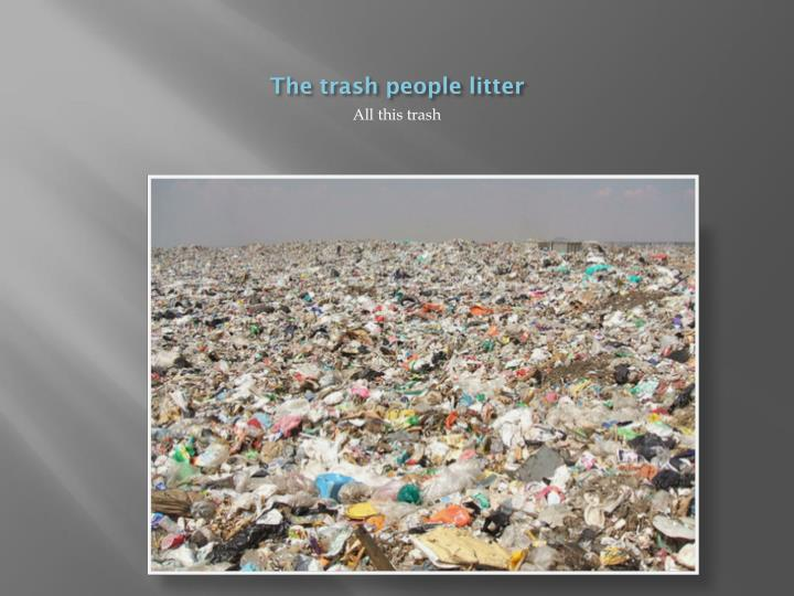 The trash people litter