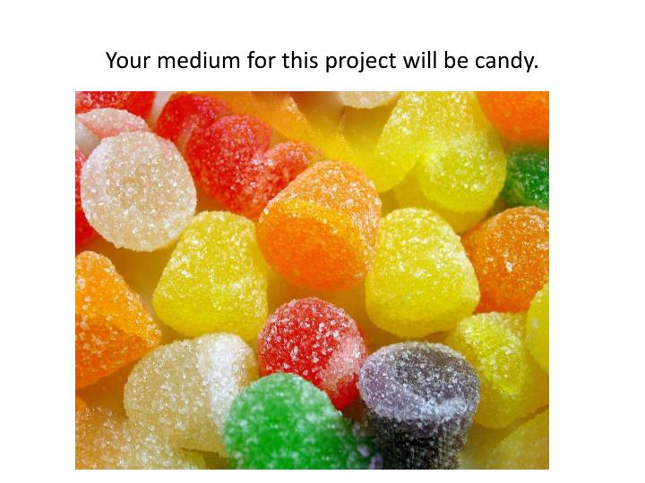 Your medium for this project will be candy.