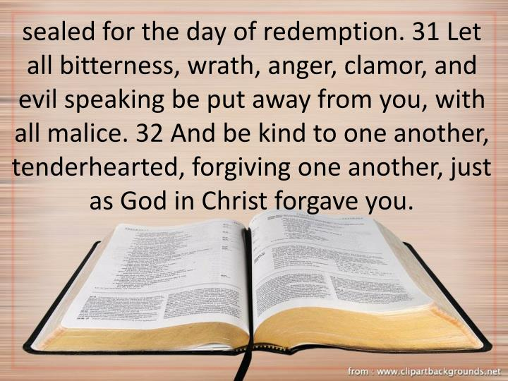 sealed for the day of redemption. 31 Let all bitterness, wrath, anger, clamor, and evil speaking be put away from you, with all malice. 32 And be kind to one another, tenderhearted, forgiving one another, just as God in Christ forgave you.
