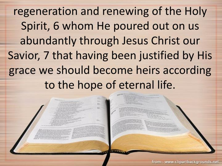 regeneration and renewing of the Holy Spirit, 6 whom He poured out on us abundantly through Jesus Christ our Savior, 7 that having been justified by His grace we should become heirs according to the hope of eternal life.