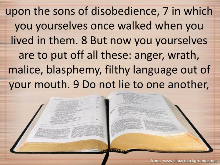 upon the sons of disobedience, 7 in which you yourselves once walked when you lived in them. 8 But now you yourselves are to put off all these: anger, wrath, malice, blasphemy, filthy language out of your mouth. 9 Do not lie to one another,