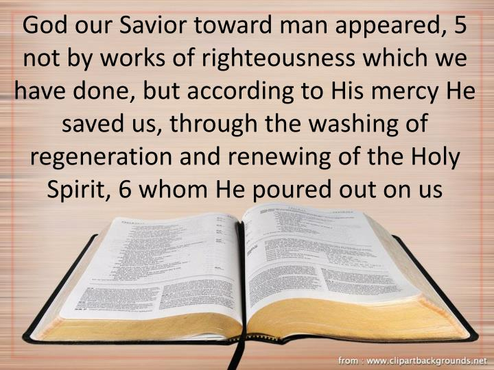 God our Savior toward man appeared, 5 not by works of righteousness which we have done, but according to His mercy He saved us, through the washing of regeneration and renewing of the Holy Spirit, 6 whom He poured out on us