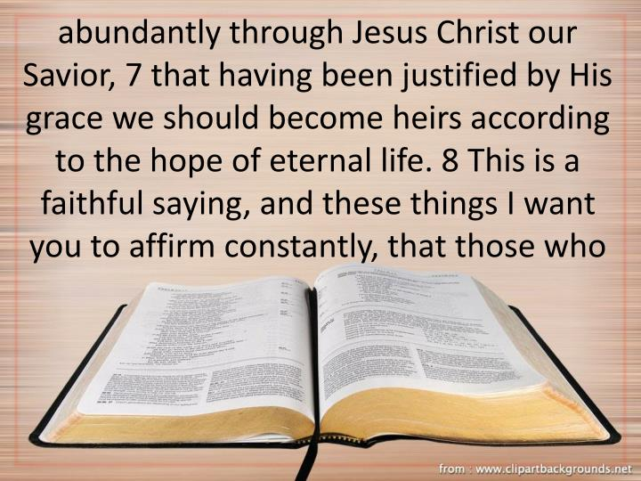 abundantly through Jesus Christ our Savior, 7 that having been justified by His grace we should become heirs according to the hope of eternal life. 8 This is a faithful saying, and these things I want you to affirm constantly, that those who