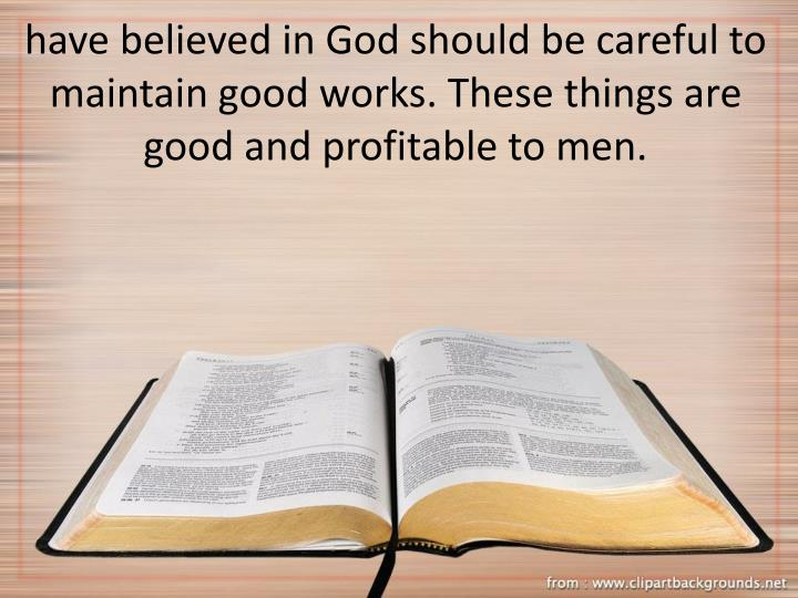 have believed in God should be careful to maintain good works. These things are good and profitable to men.