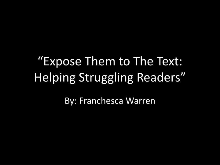 expose them to the text helping struggling readers