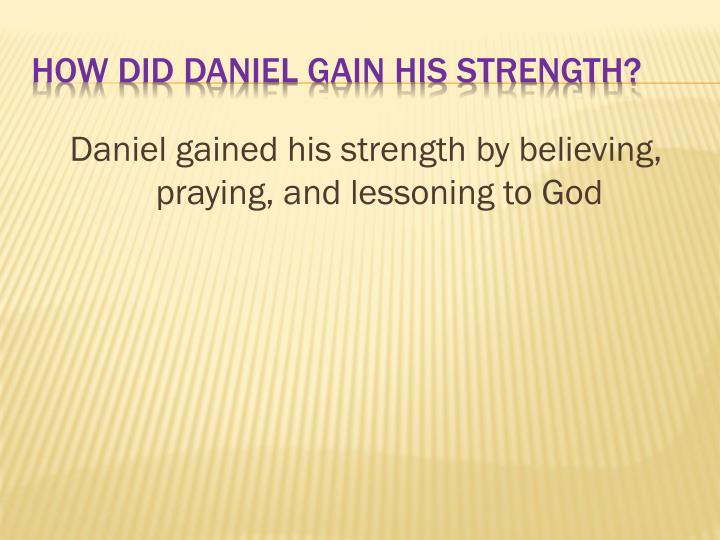 Daniel gained his strength by believing, praying, and lessoning to God