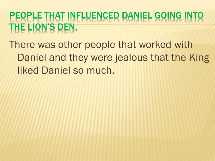 There was other people that worked with Daniel and they were jealous that the King liked Daniel so much.