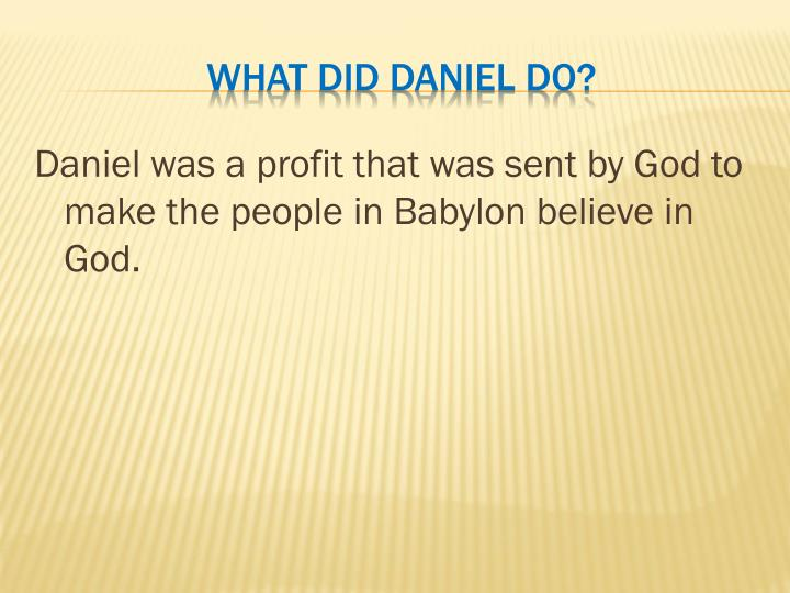 Daniel was a profit that was sent by God to make the people in Babylon believe in God