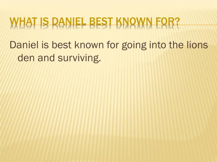 Daniel is best known for going into the lions den and surviving.