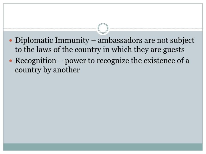 Diplomatic Immunity – ambassadors are not subject to the laws of the country in which they are guests