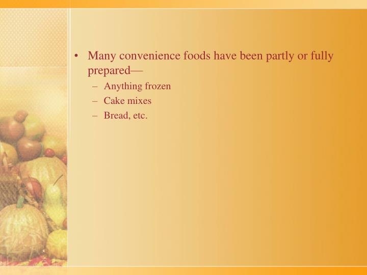 Many convenience foods have been partly or fully prepared—