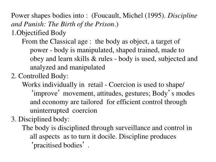 Power shapes bodies into :  (Foucault, Michel (1995).