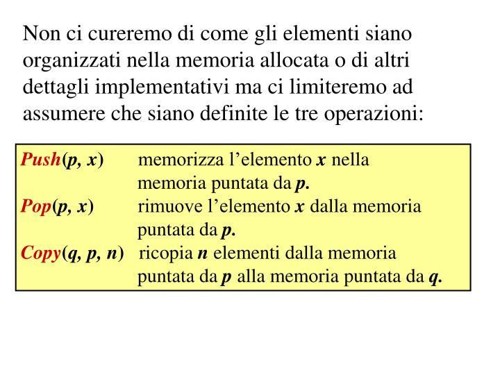 Non ci cureremo di come gli elementi siano organizzati nella memoria allocata