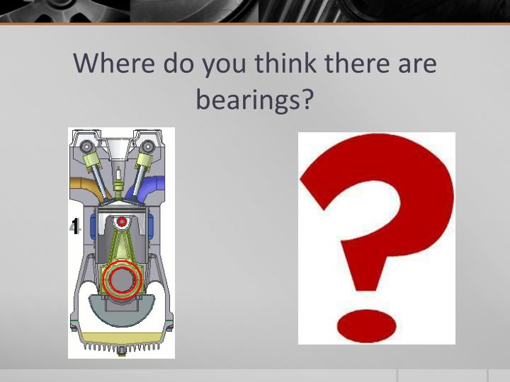 Where do you think there are bearings?