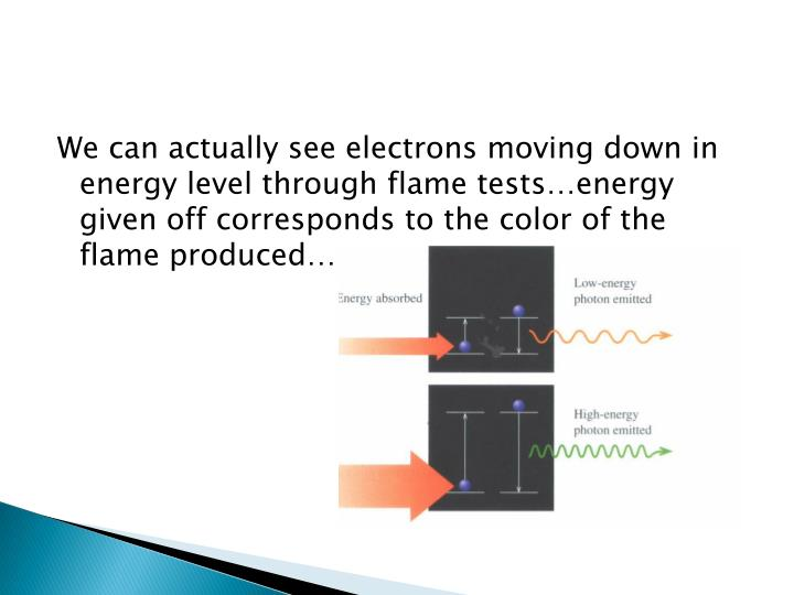 We can actually see electrons moving down in energy level through flame tests…energy given off corresponds to the color of the flame produced…