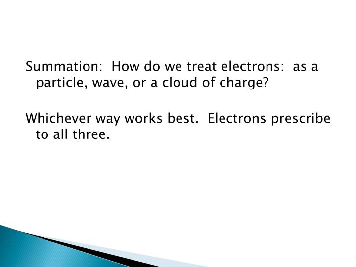 Summation:  How do we treat electrons:  as a particle, wave, or a cloud of charge?