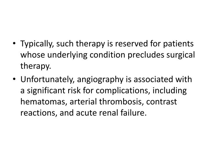 Typically, such therapy is reserved for patients whose underlying condition precludes surgical therapy.