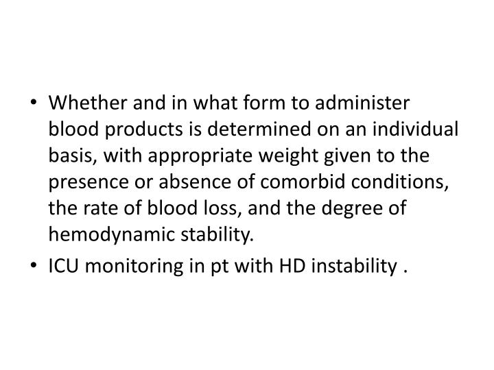 Whether and in what form to administer blood products is determined on an individual basis, with appropriate weight given to the presence or absence of comorbid conditions, the rate of blood loss, and the degree of hemodynamic stability.