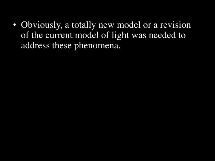 Obviously, a totally new model or a revision of the current model of light was needed to address these phenomena.