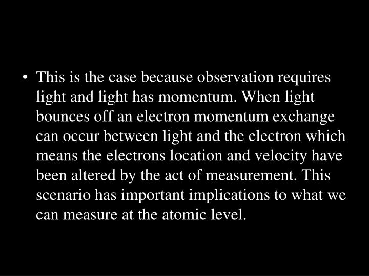 This is the case because observation requires light and light has momentum. When light bounces off an electron momentum exchange can occur between light and the electron which means the electrons location and velocity have been altered by the act of measurement. This scenario has important implications to what we can measure at the atomic level.