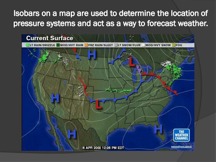 Isobars on a map are used to determine the location of pressure systems and act as a way to forecast weather.