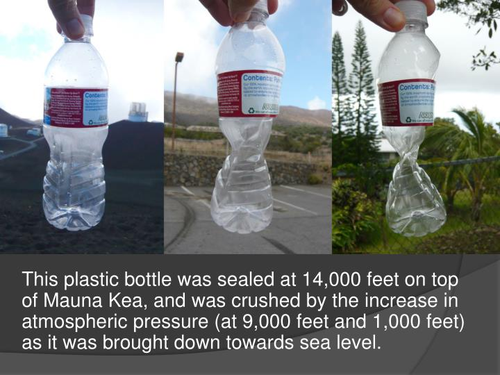 This plastic bottle was sealed at 14,000 feet on top of Mauna Kea, and was crushed by the increase in atmospheric pressure (at 9,000 feet and 1,000 feet) as it was brought down towards sea level.