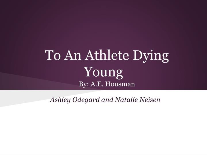 "a e housmans to an athlete dying young essay Jayme delvecchio enb 111 essay #2 ex-basketball player vs to an athlete dying young when comparing the two poems ""ex-basketball player"" by john updike and ""to an athlete dying young"" by ae housman there are similarities and differences."