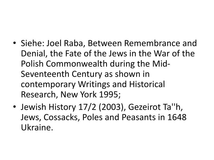 Siehe: Joel Raba, Between Remembrance and Denial, the Fate of the Jews in the War of the Polish Commonwealth during the Mid-Seventeenth Century as shown in contemporary Writings and Historical Research, New York 1995;