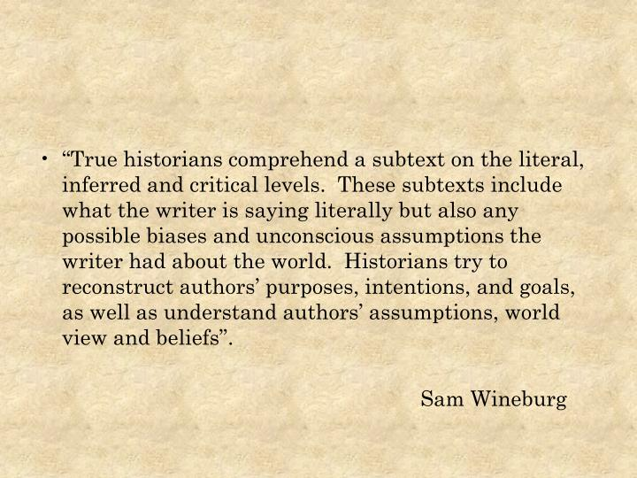 """""""True historians comprehend a subtext on the literal, inferred and critical levels.  These subtexts include what the writer is saying literally but also any possible biases and unconscious assumptions the writer had about the world.  Historians try to reconstruct authors' purposes, intentions, and goals, as well as understand authors' assumptions, world view and beliefs""""."""