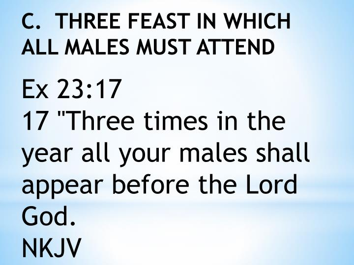 C.  THREE FEAST IN WHICH ALL MALES MUST ATTEND