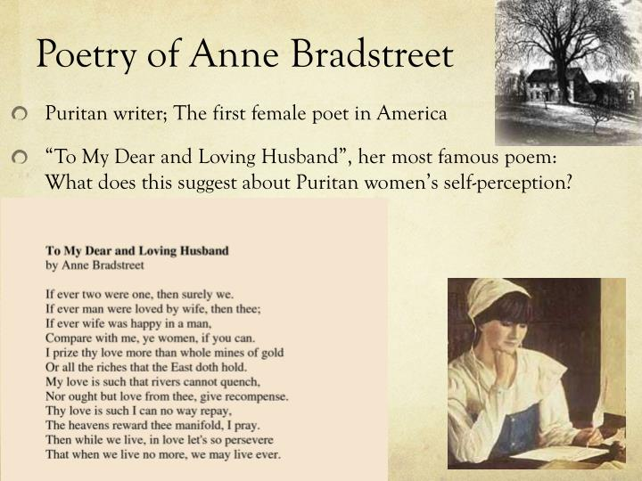 a review of the poetry by anne bradstreet Anne bradstreet (1612-1672) contributing editor: pattie cowell classroom issues and strategies there are many ways to approach bradstreet: as a first (given that she is the first north american to publish a book of poems), as a puritan, as a woman.