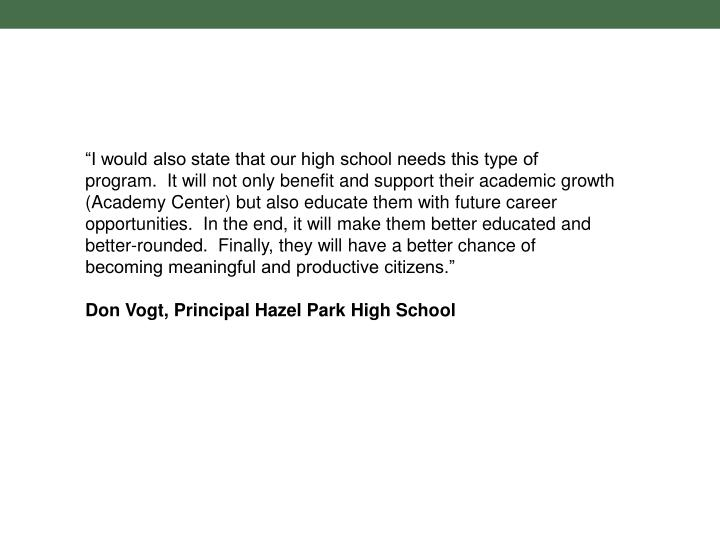 """""""I would also state that our high school needs this type of program. It will not only benefit and support their academic growth (Academy Center) but also educate them with future career opportunities. In the end, it will make them better educated and better-rounded. Finally, they will have a better chance of becoming meaningful and productive citizens."""""""