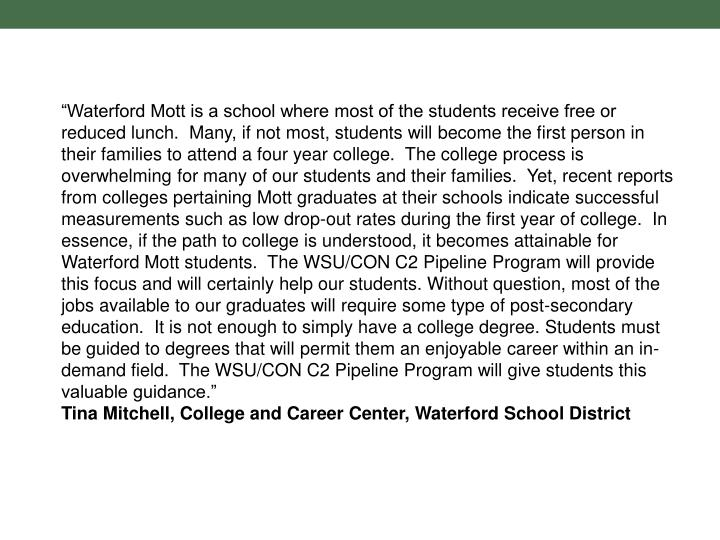 """""""Waterford Mott is a school where most of the students receive free or reduced lunch. Many, if not most, students will become the first person in their families to attend a four year college. The college process is overwhelming for many of our students and their families. Yet, recent reports from colleges pertaining Mott graduates at their schools indicate successful measurements such as low drop-out rates during the first year of college. In essence, if the path to college is understood, it becomes attainable for Waterford Mott students. The WSU/CON C2 Pipeline Program will provide this focus and will certainly help our students. Without question, most of the jobs available to our graduates will require some type of post-secondary education. It is not enough to simply have a college degree. Students must be guided to degrees that will permit them an enjoyable career within an in-demand field. The WSU/CON C2 Pipeline Program will give students this valuable guidance."""""""