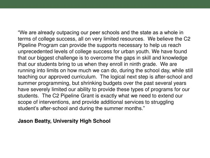 """""""We are already outpacing our peer schools and the state as a whole in terms of college success, all on very limited resources. We believe the C2 Pipeline Program can provide the supports necessary to help us reach unprecedented levels of college success for urban youth. We have found that our biggest challenge is to overcome the gaps in skill and knowledge that our students bring to us when they enroll in ninth grade. We are running into limits on how much we can do, during the school day, while still teaching our approved curriculum. The logical next step is after-school and summer programming, but shrinking budgets over the past several years have severely limited our ability to provide these types of programs for our students. The C2 Pipeline Grant is exactly what we need to extend our scope of interventions, and provide additional services to struggling student's after-school and during the summer months."""""""