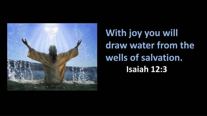 With joy you will draw water from the wells of salvation.