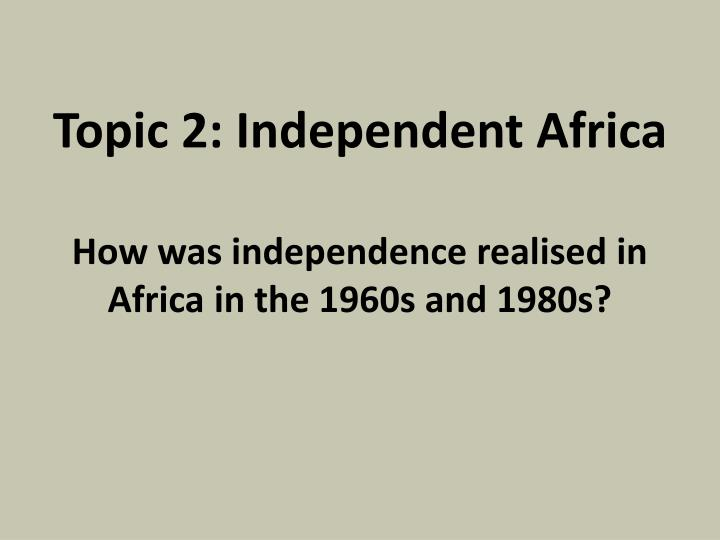 topic 2 independent africa how was independence realised in africa in the 1960s and 1980s