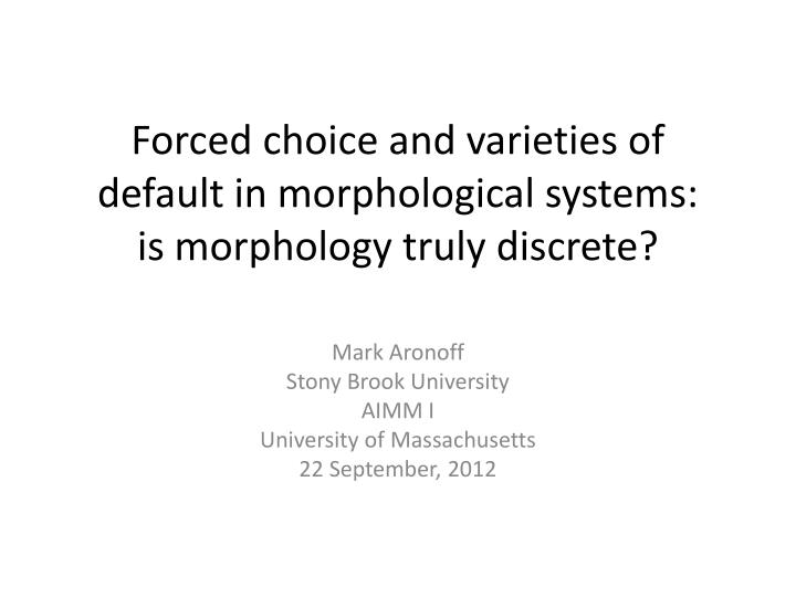 forced choice and varieties of default in morphological systems is morphology truly discrete n.
