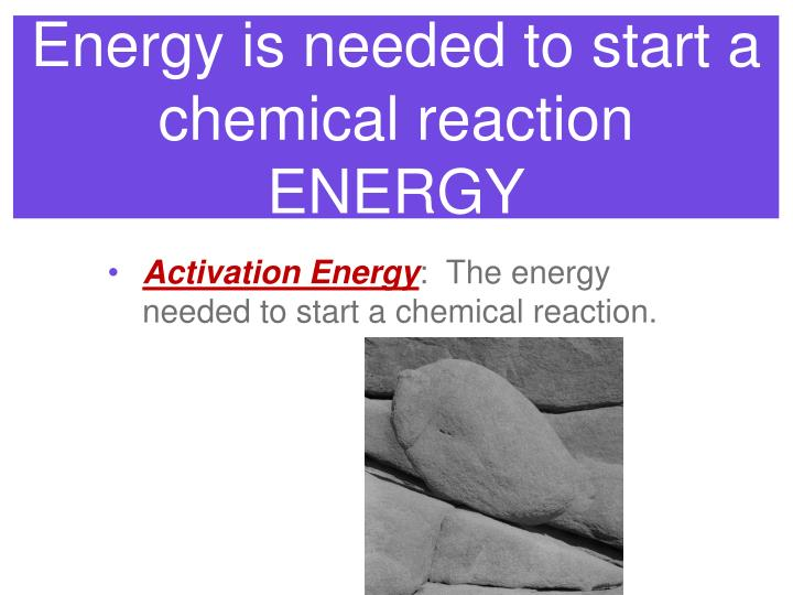 Energy is needed to start a chemical reaction
