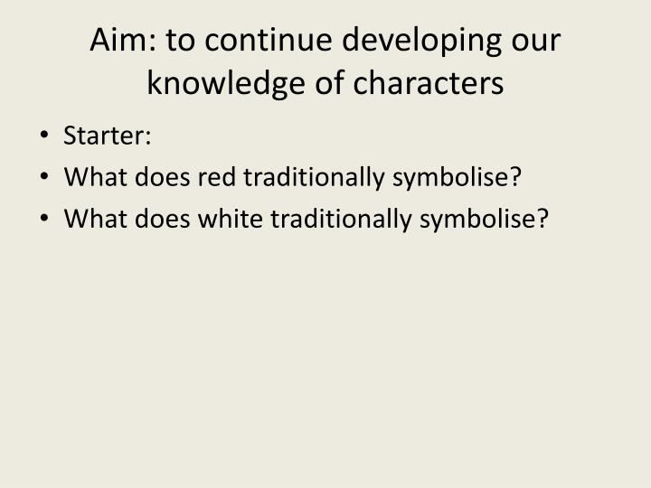 Aim: to continue developing our knowledge of characters