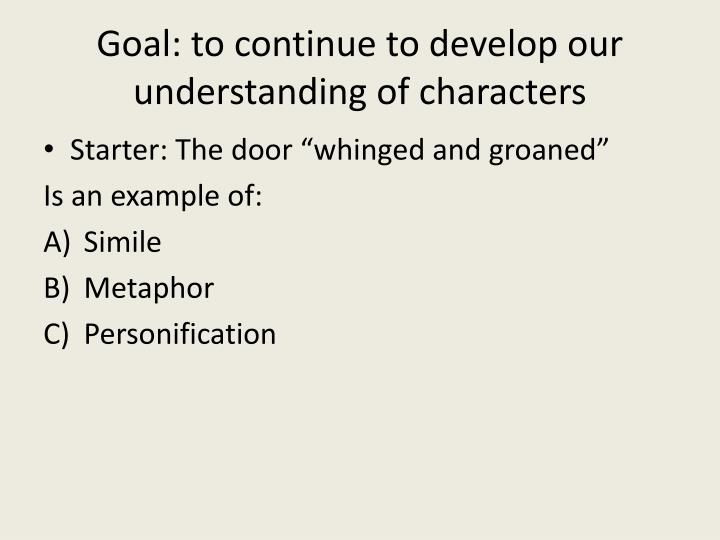 Goal: to continue to develop our understanding of characters