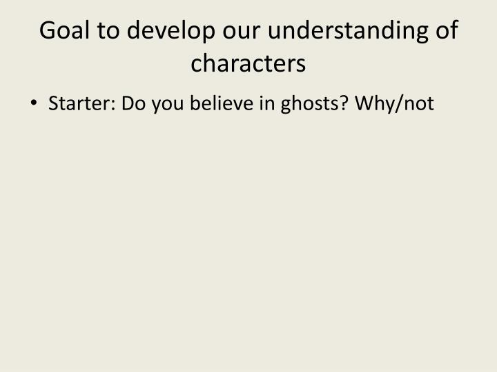 Goal to develop our understanding of characters