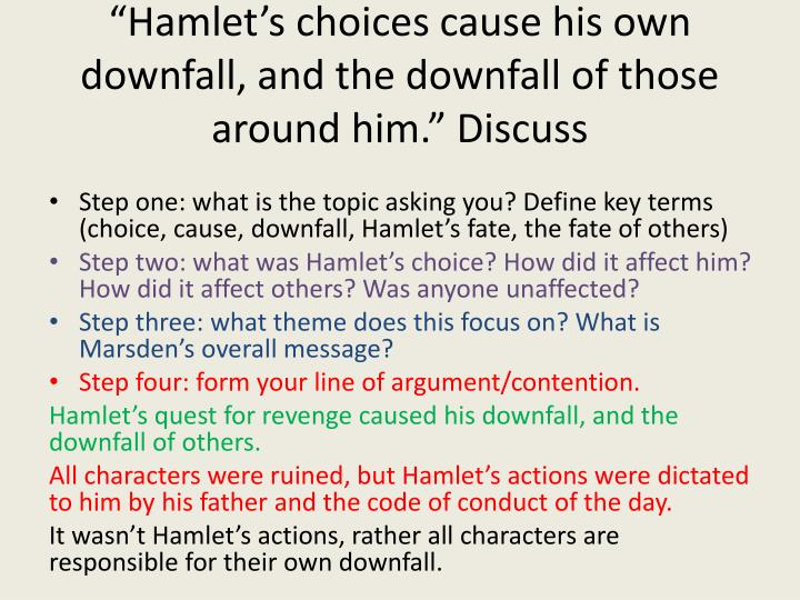 """Hamlet's choices cause his own downfall, and the downfall of those around him."" Discuss"